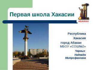 Первая школа Хакасии Республика Хакасия город Абакан МБОУ «СОШ№2» Черных Наде