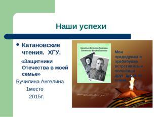 Наши успехи Катановские чтения. ХГУ. «Защитники Отечества в моей семье» Бучил