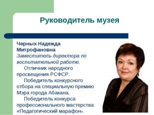 Руководитель музея Черных Надежда Митрофановна Заместитель директора по воспи
