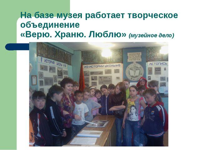 На базе музея работает творческое объединение «Верю. Храню. Люблю» (музейное...