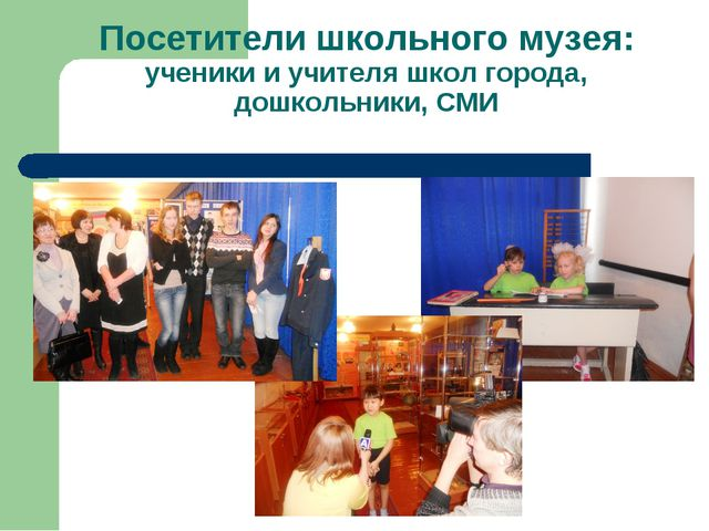 Посетители школьного музея: ученики и учителя школ города, дошкольники, СМИ