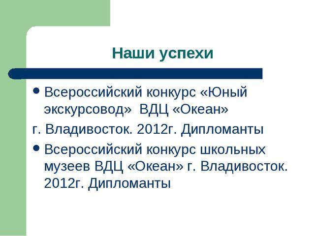 Наши успехи Всероссийский конкурс «Юный экскурсовод» ВДЦ «Океан» г. Владивост...