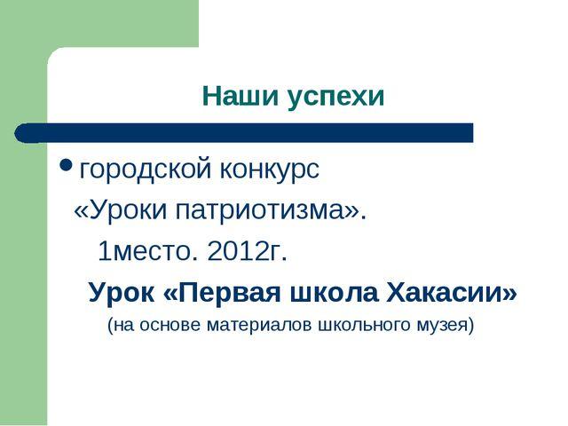 Наши успехи городской конкурс «Уроки патриотизма». 1место. 2012г. Урок «Перва...