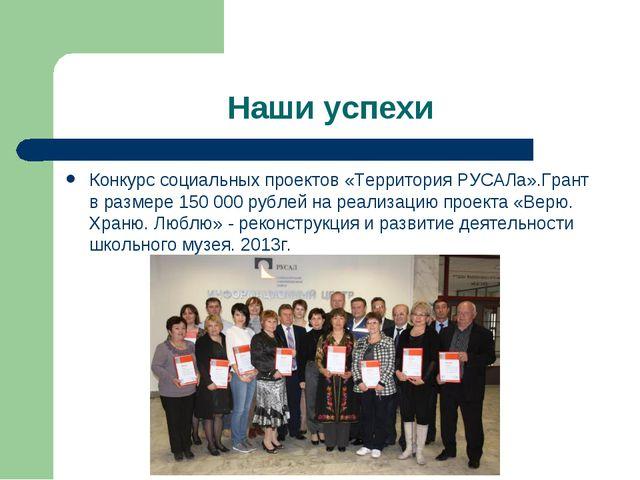 Наши успехи Конкурс социальных проектов «Территория РУСАЛа».Грант в размере 1...