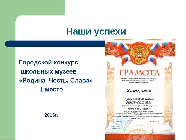 Наши успехи Городской конкурс школьных музеев «Родина. Честь. Слава» 1 место...