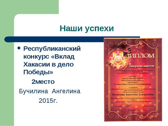 Наши успехи Республиканский конкурс «Вклад Хакасии в дело Победы» 2место Бучи...