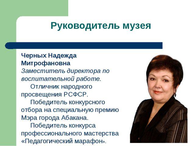Руководитель музея Черных Надежда Митрофановна Заместитель директора по воспи...