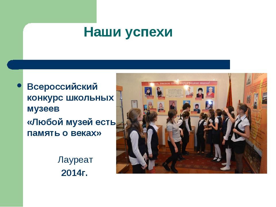 Наши успехи Всероссийский конкурс школьных музеев «Любой музей есть память о...