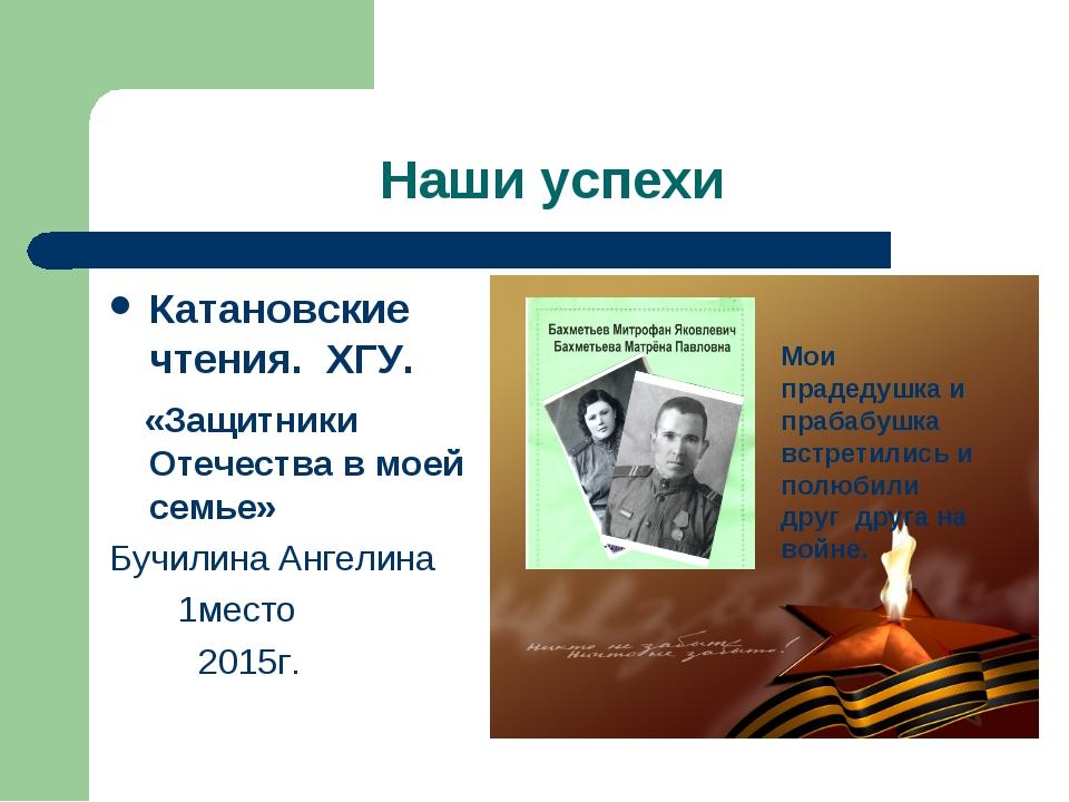 Наши успехи Катановские чтения. ХГУ. «Защитники Отечества в моей семье» Бучил...