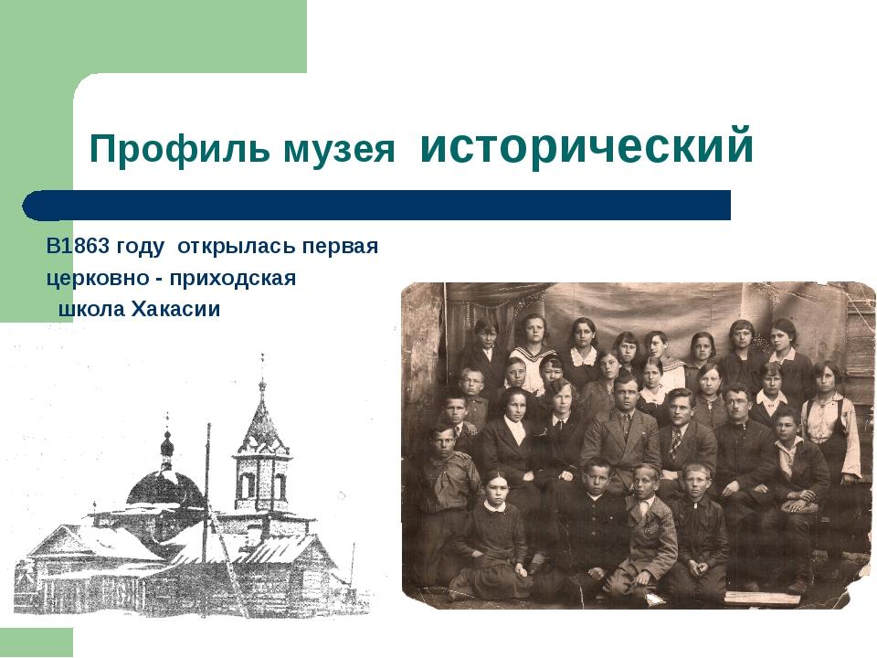 Профиль музея исторический В1863 году открылась первая церковно - приходская...