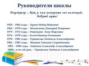 Руководители школы Директор…Как и чем измерить его нелегкий, добрый путь! 195