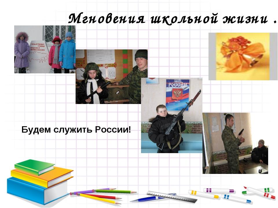 Мгновения школьной жизни … Будем служить России!