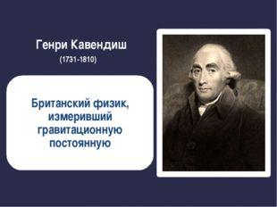 Генри Кавендиш (1731-1810) Британский физик, измеривший гравитационную постоя