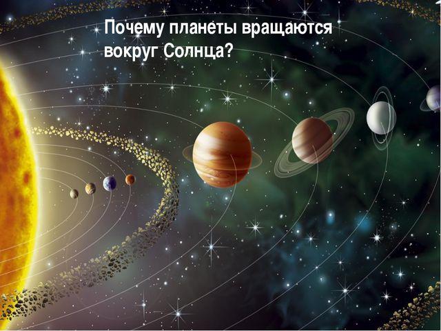 Почему планеты вращаются вокруг Солнца?