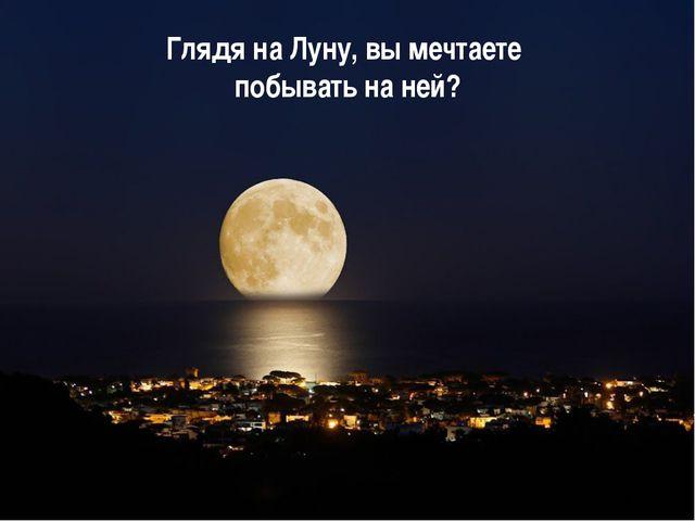 Глядя на Луну, вы мечтаете побывать на ней?