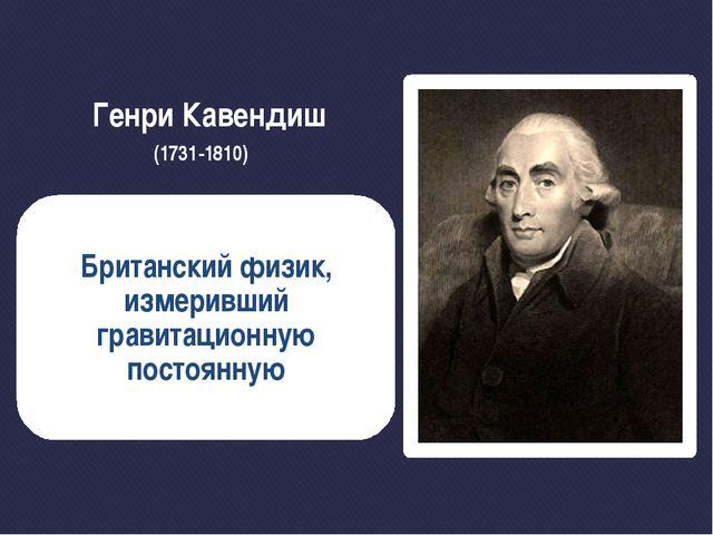 Генри Кавендиш (1731-1810) Британский физик, измеривший гравитационную постоя...
