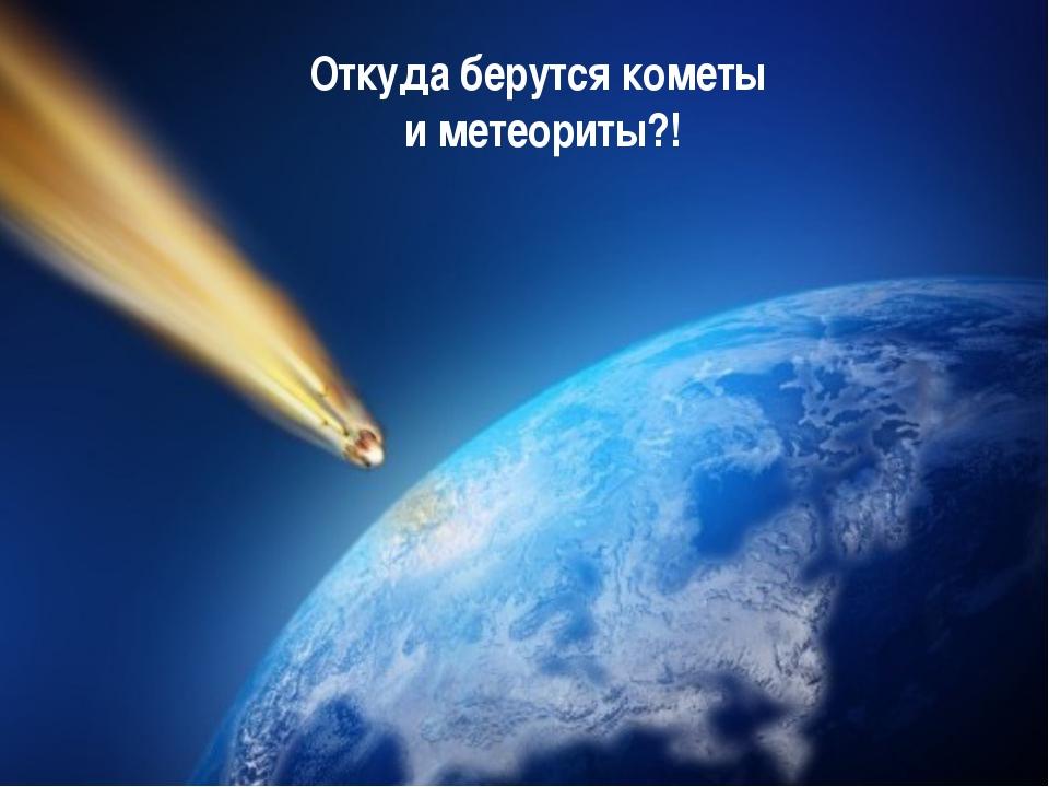 Откуда берутся кометы и метеориты?!