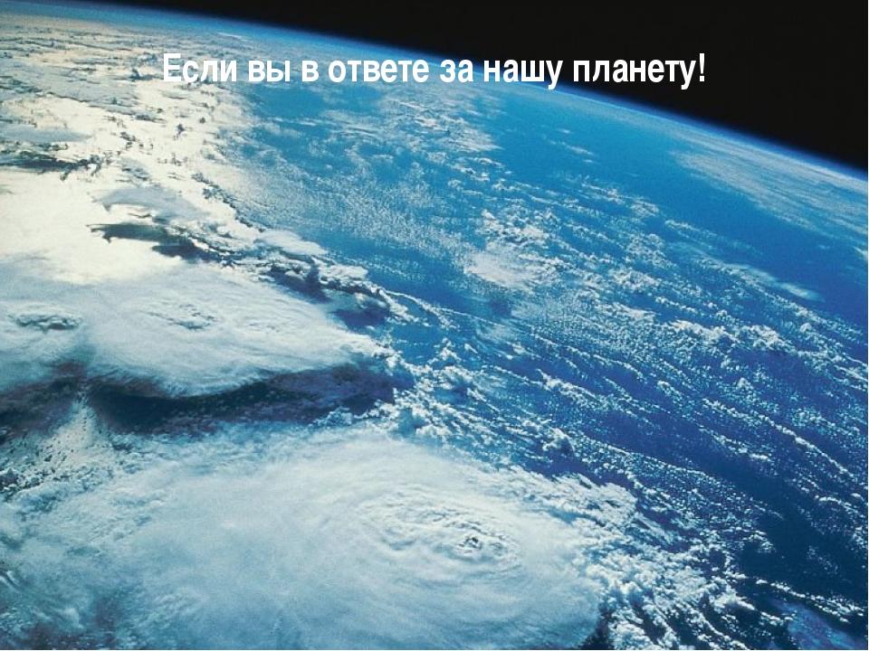 Если вы в ответе за нашу планету!