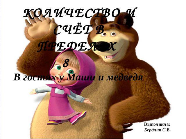 КОЛИЧЕСТВО И СЧЁТ В ПРЕДЕЛАХ 8 В гостях у Маши и медведя Выполнила: Бердник С...