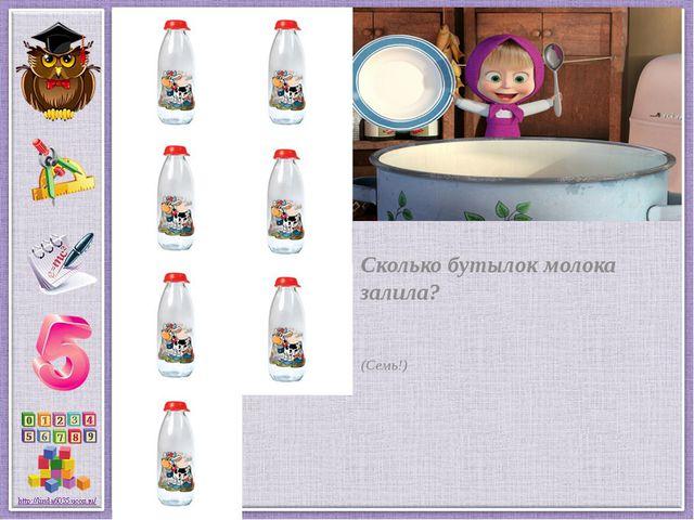 Сколько бутылок молока залила? (Семь!)