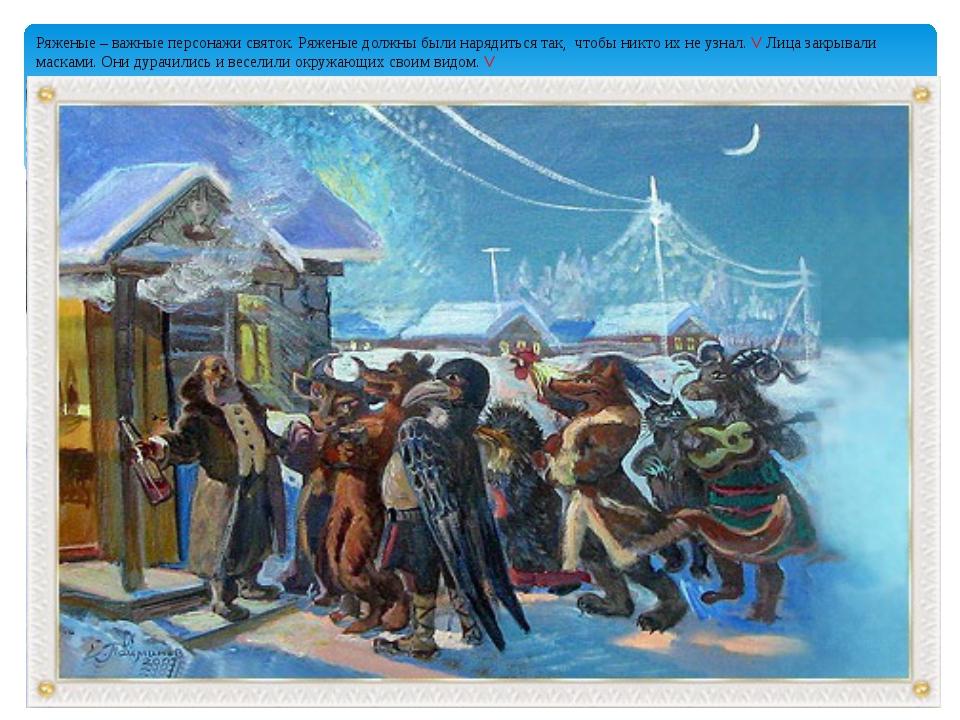 Ряженые – важные персонажи святок. Ряженые должны были нарядиться так, чтобы...