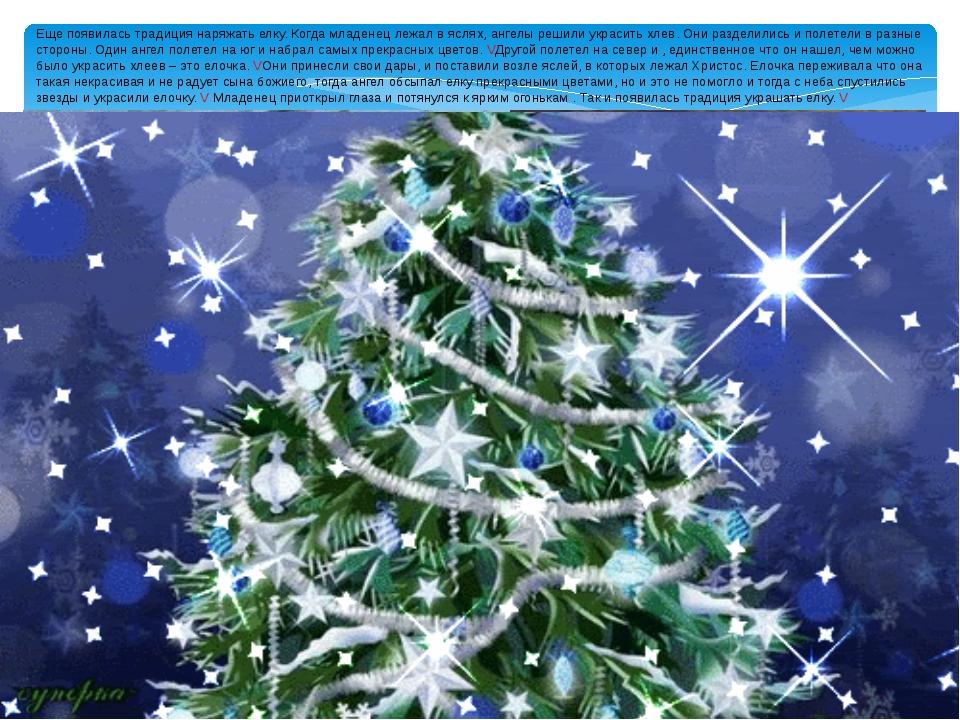 Еще появилась традиция наряжать елку. Когда младенец лежал в яслях, ангелы ре...