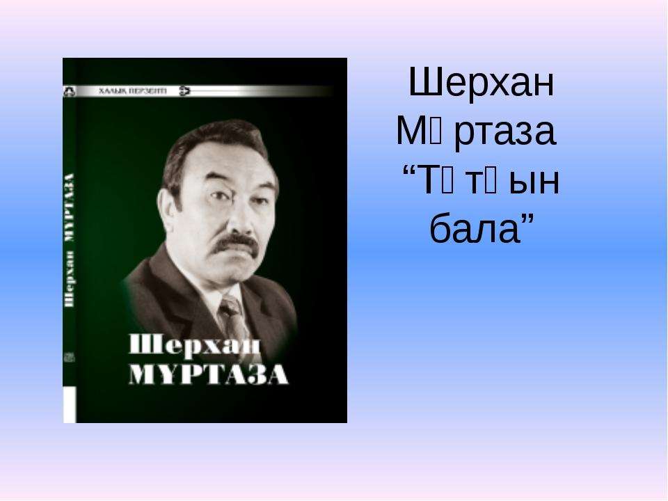 """Шерхан Мұртаза """"Тұтқын бала"""""""
