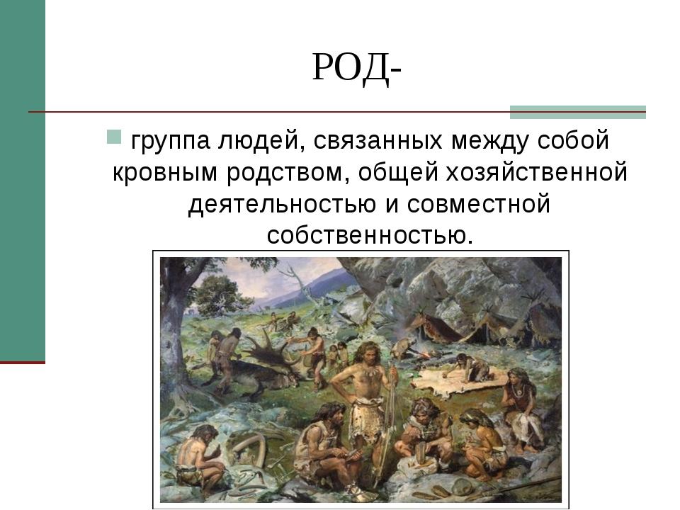 РОД- группа людей, связанных между собой кровным родством, общей хозяйственно...