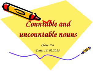 Countable and uncountable nouns Class: 9 a Date: 16. 02.2013