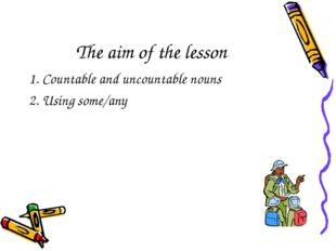 The aim of the lesson 1. Countable and uncountable nouns 2. Using some/any
