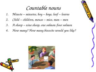 Countable nouns Minute – minutes, boy – boys, leaf – leaves Child – children,