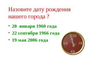 Назовите дату рождения нашего города ? 20 января 1960 года 22 сентября 1966 г