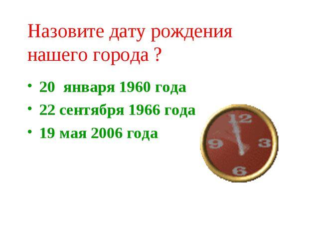 Назовите дату рождения нашего города ? 20 января 1960 года 22 сентября 1966 г...