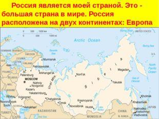 Россия является моей страной. Это - большая страна в мире. Россия расположе