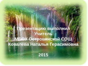 Презентацию выполнил Учитель МБОУ Островянской СОШ Ковалева Наталья Герасимо