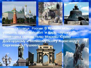 Москва – столица России. В Кремле можно увидеть царь- колокол и царь - пушку