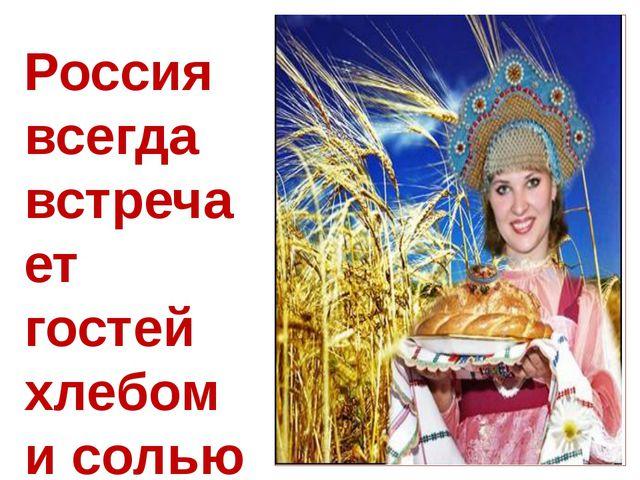 Россия всегда встречает гостей хлебом и солью