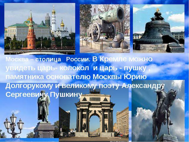 Москва – столица России. В Кремле можно увидеть царь- колокол и царь - пушку...