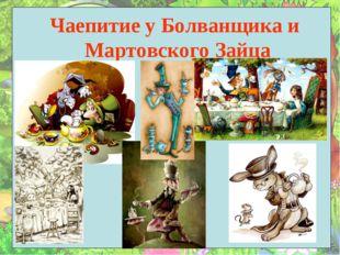 Чаепитие у Болванщика и Мартовского Зайца