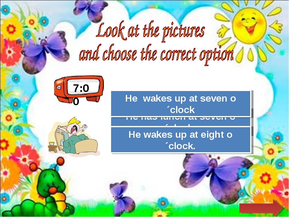 7:00 Try Again Great Job! He has lunch at seven o´clock. He wakes up at seven...