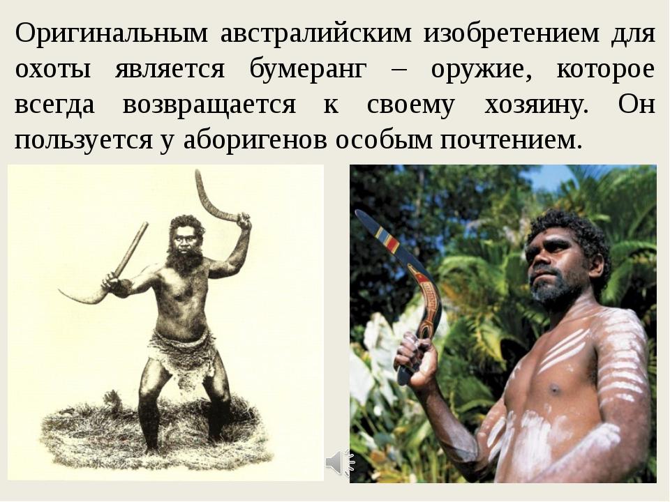 Оригинальным австралийским изобретением для охоты является бумеранг – оружие,...