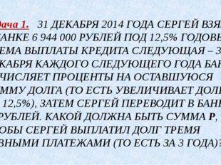 Задача 1. 31 ДЕКАБРЯ 2014 ГОДА СЕРГЕЙ ВЗЯЛ В БАНКЕ 6 944 000 РУБЛЕЙ ПОД 12,5%