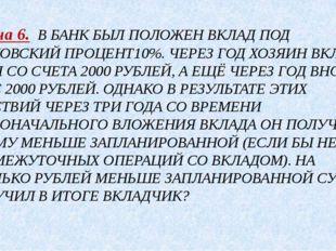 Задача 6. В БАНК БЫЛ ПОЛОЖЕН ВКЛАД ПОД БАНКОВСКИЙ ПРОЦЕНТ10%. ЧЕРЕЗ ГОД ХОЗЯИ