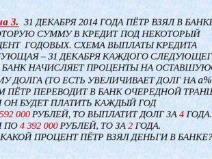 Задача 3. 31 ДЕКАБРЯ 2014 ГОДА ПЁТР ВЗЯЛ В БАНКЕ НЕКОТОРУЮ СУММУ В КРЕДИТ ПОД