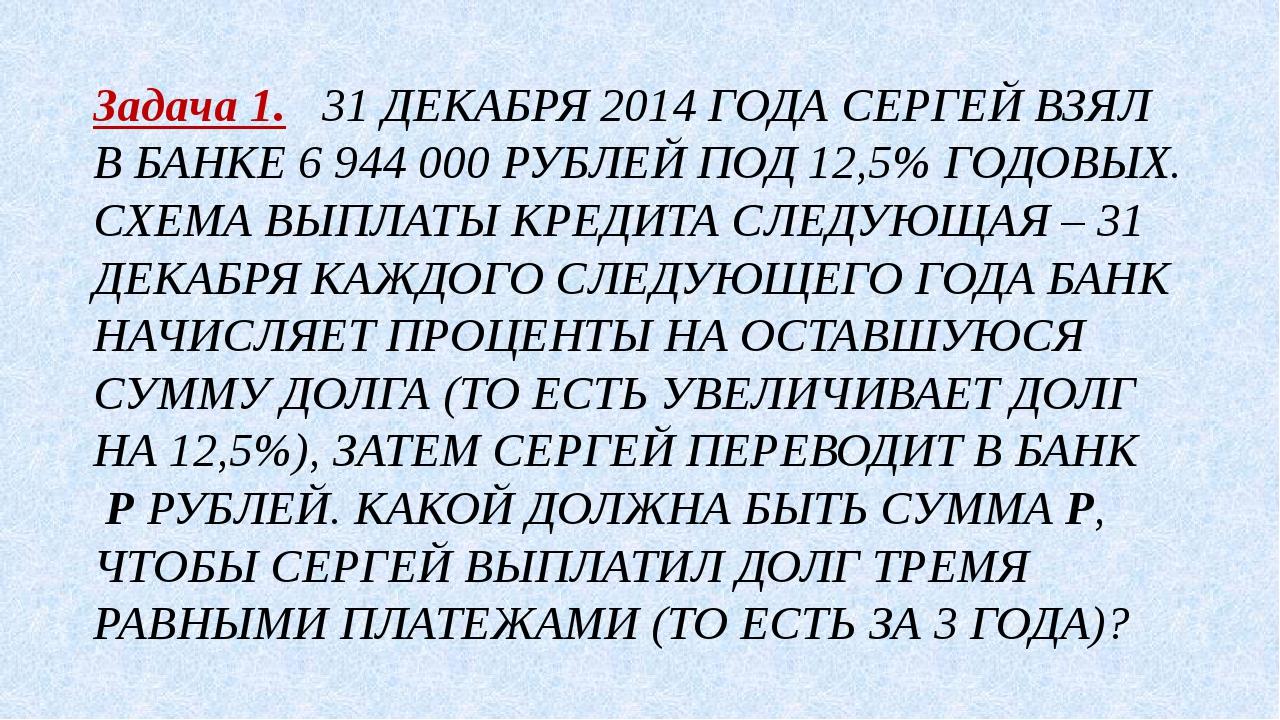 Задача 1. 31 ДЕКАБРЯ 2014 ГОДА СЕРГЕЙ ВЗЯЛ В БАНКЕ 6 944 000 РУБЛЕЙ ПОД 12,5%...