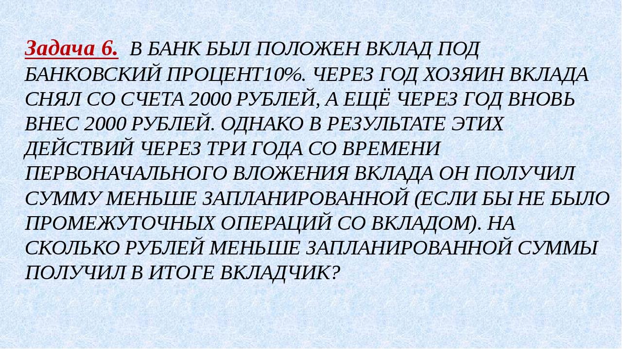 Задача 6. В БАНК БЫЛ ПОЛОЖЕН ВКЛАД ПОД БАНКОВСКИЙ ПРОЦЕНТ10%. ЧЕРЕЗ ГОД ХОЗЯИ...