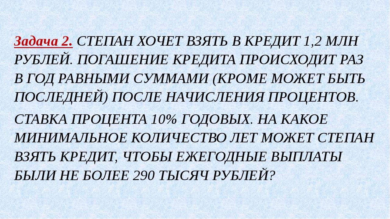 Задача 2. СТЕПАН ХОЧЕТ ВЗЯТЬ В КРЕДИТ 1,2 МЛН РУБЛЕЙ. ПОГАШЕНИЕ КРЕДИТА ПРОИС...