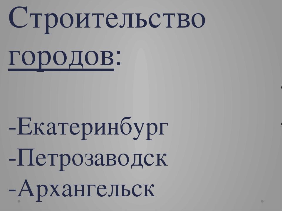Строительство городов: -Екатеринбург -Петрозаводск -Архангельск