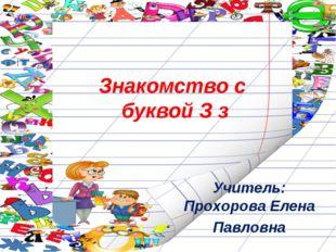 Знакомство с буквой З з Учитель: Прохорова Елена Павловна