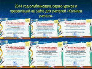 2014 год-опубликовала серию уроков и презентаций на сайте для учителей «Копил